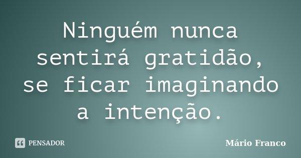 Ninguém nunca sentirá gratidão, se ficar imaginando a intenção.... Frase de Mário Franco.