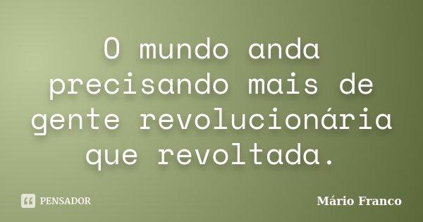 O mundo anda precisando mais de gente revolucionária que revoltada.... Frase de Mário Franco.