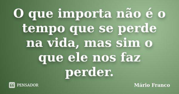 O que importa não é o tempo que se perde na vida, mas sim o que ele nos faz perder.... Frase de Mário Franco.