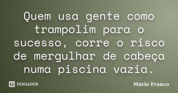 Quem usa gente como trampolim para o sucesso, corre o risco de mergulhar de cabeça numa piscina vazia.... Frase de Mário Franco.