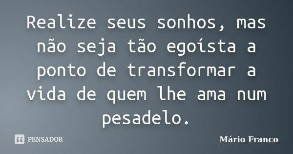 Realize seus sonhos, mas não seja tão egoísta a ponto de transformar a vida de quem lhe ama num pesadelo.... Frase de Mário Franco.