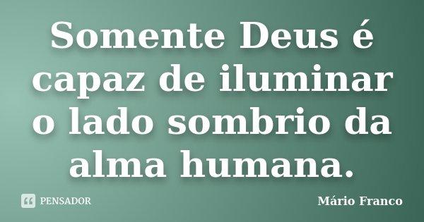 Somente Deus é capaz de iluminar o lado sombrio da alma humana.... Frase de Mário Franco.