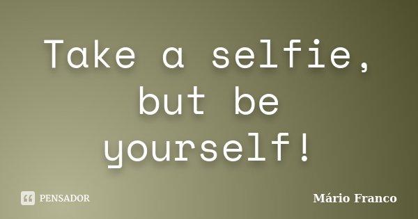 Take a selfie, but be yourself!... Frase de Mário Franco.