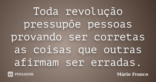 Toda revolução pressupõe pessoas provando ser corretas as coisas que outras afirmam ser erradas.... Frase de Mário Franco.
