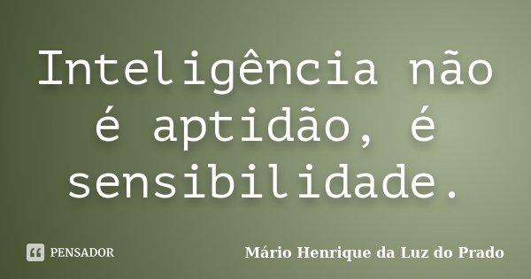Inteligência não é aptidão, é sensibilidade.... Frase de Mário Henrique da Luz do Prado.