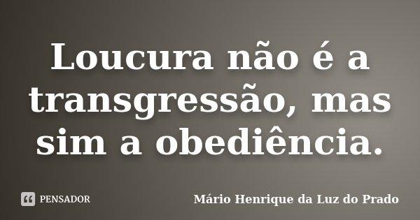 Loucura não é a transgressão, mas sim a obediência.... Frase de Mário Henrique da Luz do Prado.