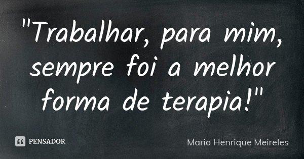 """Trabalhar, para mim, sempre foi a melhor forma de terapia!""... Frase de Mario Henrique Meireles."