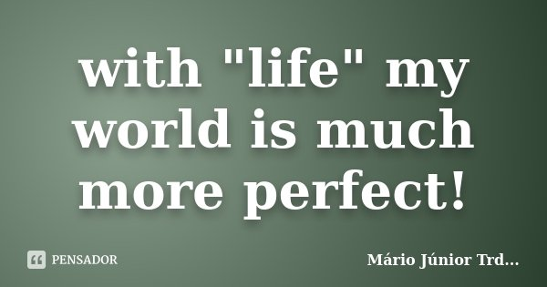 """with """"life"""" my world is much more perfect!... Frase de Mário Júnior TRD...."""