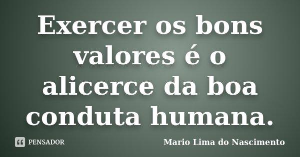 Exercer os bons valores é o alicerce da boa conduta humana.... Frase de Mário Lima do Nascimento.