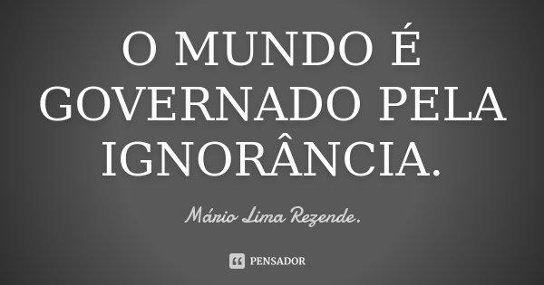 O MUNDO É GOVERNADO PELA IGNORÂNCIA.... Frase de Mário Lima Rezende..
