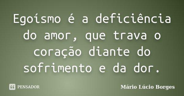 Egoísmo é a deficiência do amor, que trava o coração diante do sofrimento e da dor.... Frase de Mário Lúcio Borges.
