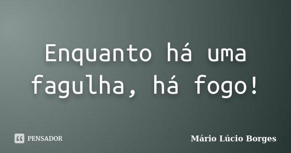 Enquanto há uma fagulha, há fogo!... Frase de Mário Lúcio Borges.