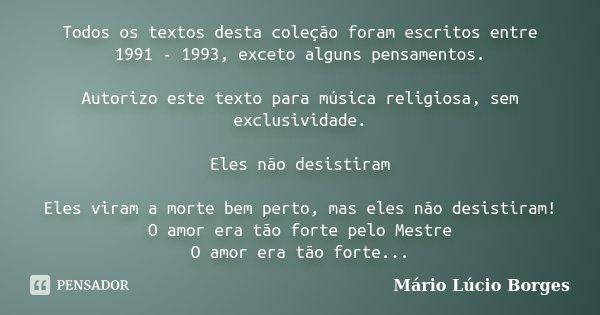 Todos os textos desta coleção foram escritos entre 1991 - 1993, exceto alguns pensamentos. Autorizo este texto para música religiosa, sem exclusividade. Eles nã... Frase de Mário Lúcio Borges.