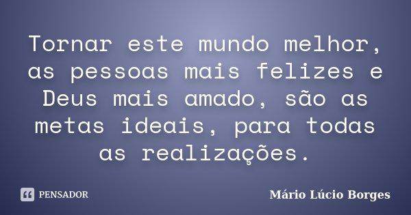 Tornar este mundo melhor, as pessoas mais felizes e Deus mais amado, são as metas ideais, para todas as realizações.... Frase de Mário Lúcio Borges.