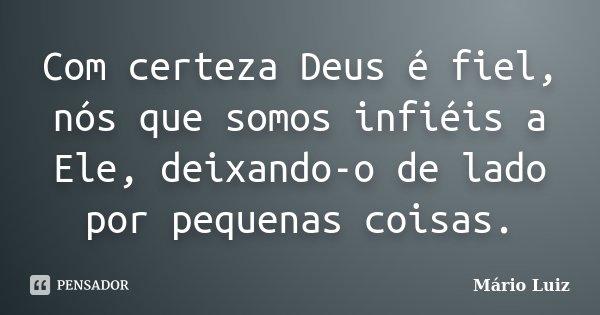 Com certeza Deus é fiel, nós que somos infiéis a Ele, deixando-o de lado por pequenas coisas.... Frase de Mário Luiz.