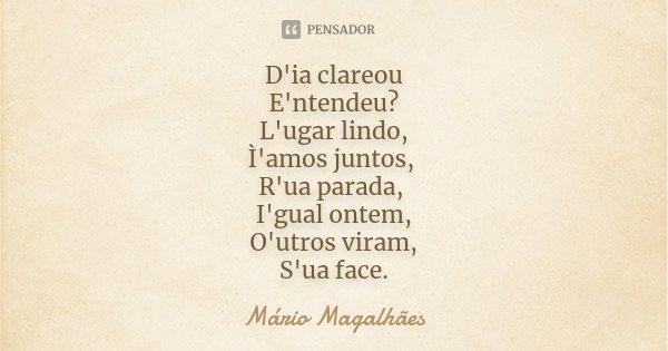 D'ia clareou E'ntendeu? L'ugar lindo, Ì'amos juntos, R'ua parada, I'gual ontem, O'utros viram, S'ua face.... Frase de Mário Magalhães.