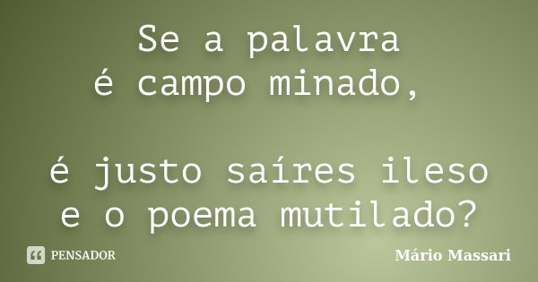 Se a palavra é campo minado, é justo saíres ileso e o poema mutilado?... Frase de Mário Massari.