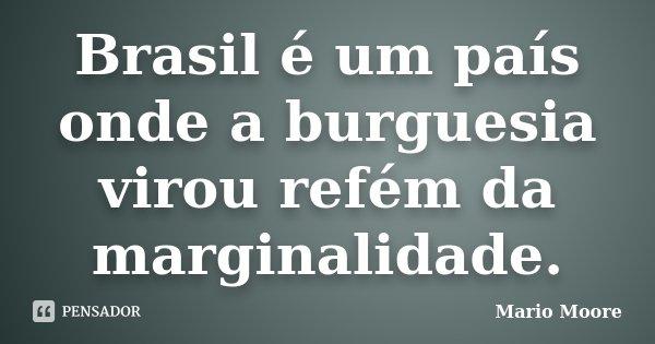 Brasil é um país onde a burguesia virou refém da marginalidade.... Frase de Mario Moore.