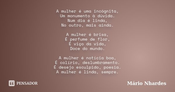 A mulher é uma incógnita, Um monumento à dúvida. Num dia é linda, No outro, mais ainda. A mulher é brisa, É perfume de flor, É viço da vida, Doce do mundo. A mu... Frase de Mário Nhardes.