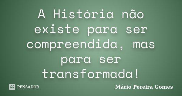 A História não existe para ser compreendida, mas para ser transformada!... Frase de Mário Pereira Gomes.