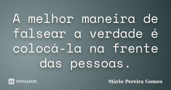 A melhor maneira de falsear a verdade é colocá-la na frente das pessoas.... Frase de Mário Pereira Gomes.