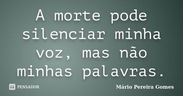 A morte pode silenciar minha voz, mas não minhas palavras.... Frase de Mário Pereira Gomes.