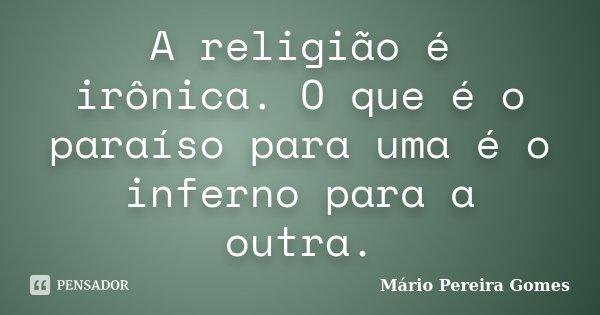 A religião é irônica. O que é o paraíso para uma é o inferno para a outra.... Frase de Mário Pereira Gomes.