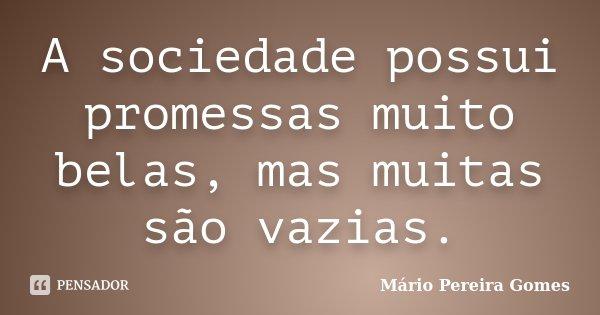 A sociedade possui promessas muito belas, mas muitas são vazias.... Frase de Mário Pereira Gomes.