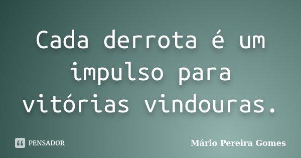 Cada derrota é um impulso para vitórias vindouras.... Frase de Mário Pereira Gomes.
