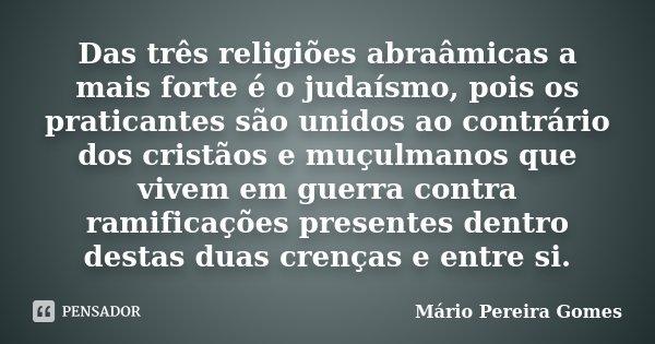 Das três religiões abraâmicas a mais forte é o judaísmo, pois os praticantes são unidos ao contrário dos cristãos e muçulmanos que vivem em guerra contra ramifi... Frase de Mário Pereira Gomes.
