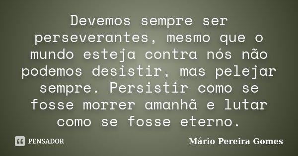 Devemos sempre ser perseverantes, mesmo que o mundo esteja contra nós não podemos desistir, mas pelejar sempre. Persistir como se fosse morrer amanhã e lutar co... Frase de Mário Pereira Gomes.