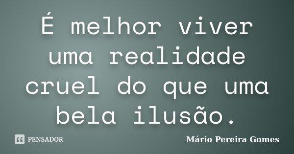 É melhor viver uma realidade cruel do que uma bela ilusão.... Frase de Mário Pereira Gomes.
