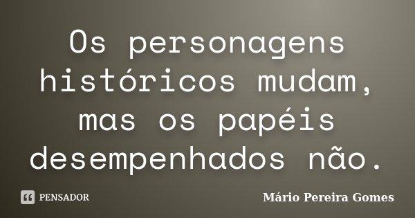 Os personagens históricos mudam, mas os papéis desempenhados não.... Frase de Mário Pereira Gomes.