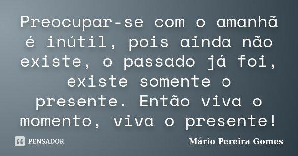Preocupar-se com o amanhã é inútil, pois ainda não existe, o passado já foi, existe somente o presente. Então viva o momento, viva o presente!... Frase de Mário Pereira Gomes.