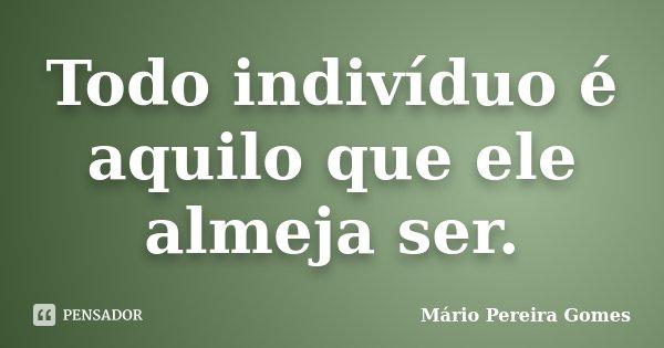 Todo indivíduo é aquilo que ele almeja ser.... Frase de Mário Pereira Gomes.