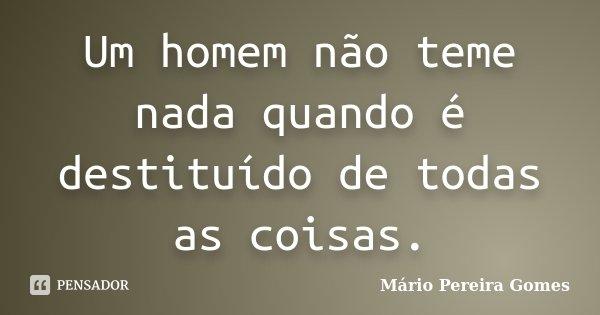 Um homem não teme nada quando é destituído de todas as coisas.... Frase de Mário Pereira Gomes.