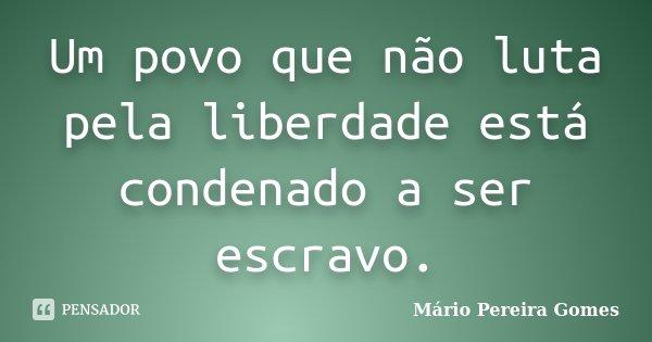 Um povo que não luta pela liberdade está condenado a ser escravo.... Frase de Mário Pereira Gomes.