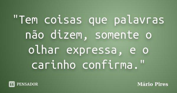 """""""Tem coisas que palavras não dizem, somente o olhar expressa, e o carinho confirma.""""... Frase de Mário Pires."""