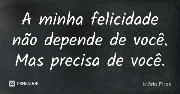 A minha felicidade não depende de você. Mas precisa de você.... Frase de Mário Pires.