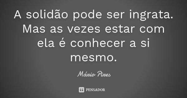 A solidão pode ser ingrata. Mas as vezes estar com ela é conhecer a si mesmo.... Frase de Mário Pires.
