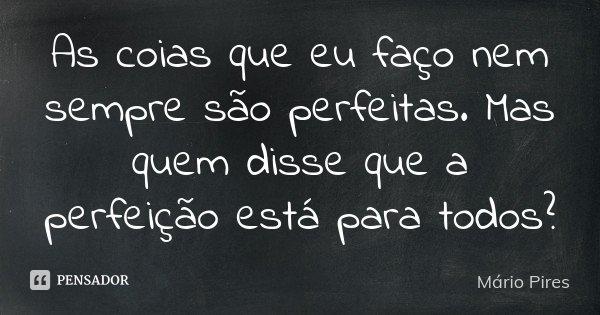As coias que eu faço nem sempre são perfeitas. Mas quem disse que a perfeição está para todos?... Frase de Mário Pires.