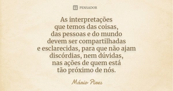 As interpretações que temos das coisas, das pessoas e do mundo devem ser compartilhadas e esclarecidas, para que não ajam discórdias, nem dúvidas, nas ações de ... Frase de Mário Pires.