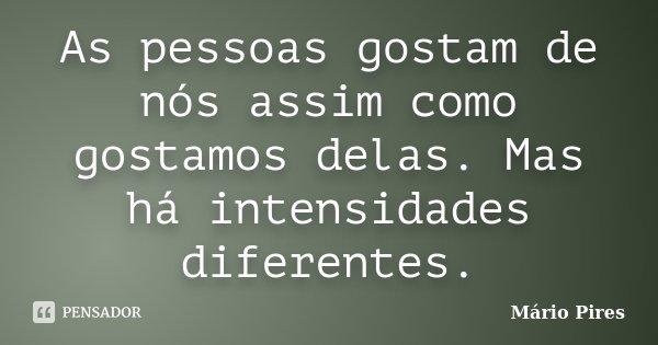 As pessoas gostam de nós assim como gostamos delas. Mas há intensidades diferentes.... Frase de Mário Pires.