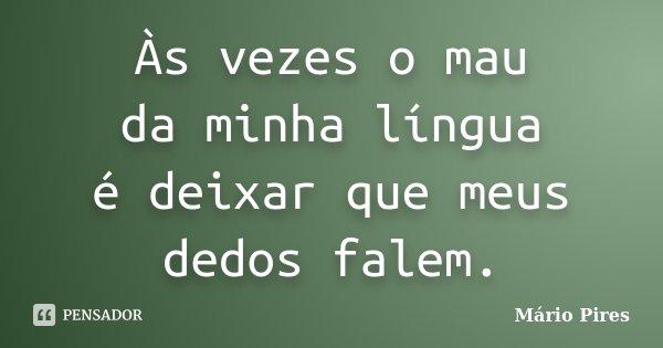 Às vezes o mau da minha língua é deixar que meus dedos falem.... Frase de Mário Pires.