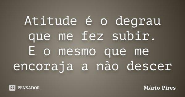 Atitude é o degrau que me fez subir. E o mesmo que me encoraja a não descer... Frase de Mário Pires.