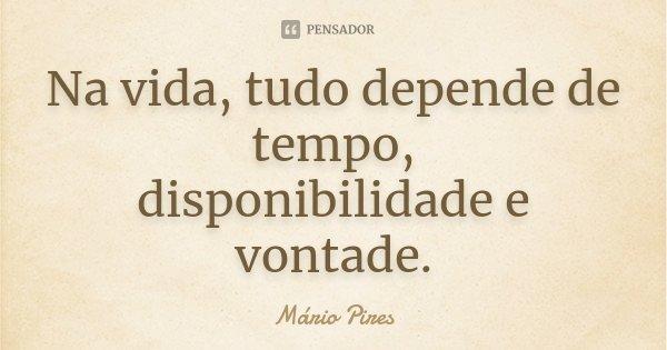 Na vida, tudo depende de tempo, disponibilidade e vontade.... Frase de Mário Pires.