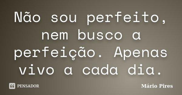 Não sou perfeito, nem busco a perfeição. Apenas vivo a cada dia.... Frase de Mário Pires.