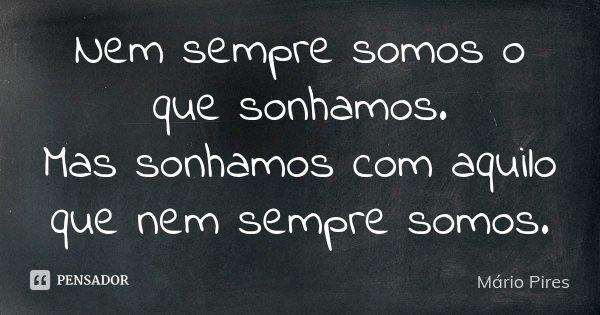 Nem sempre somos o que sonhamos. Mas sonhamos com aquilo que nem sempre somos.... Frase de Mário Pires.