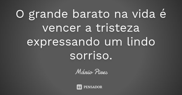O grande barato na vida é vencer a tristeza expressando um lindo sorriso.... Frase de Mário Pires.