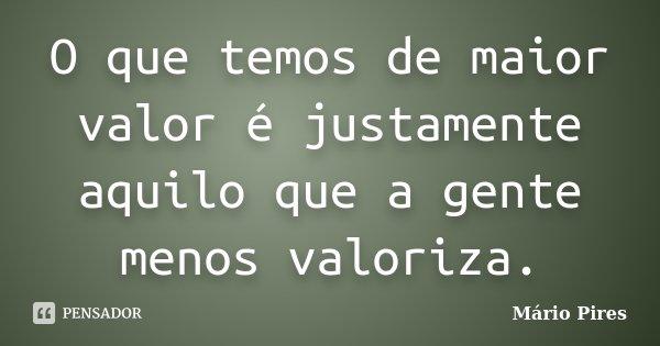 O que temos de maior valor é justamente aquilo que a gente menos valoriza.... Frase de Mário Pires.